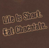 Life's Short. Eat Chocolate - shirt